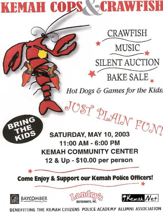 Kemah Cops & Crawfish, Music Silent Auction, Bake Sale, Hot Dogs & Games for the Kid! Just Plain Fun! Saturday May 10, 2003, 11:00 AM - 6:00 PM Kemah Community Center, 12 & Up $10.00 per person, Benefiting Kemah Citizen  Police Academy Alumni Association Sponsored by The Baycomber,  Landry's Restaurants, Inc. & Kemah.Net the Webmasters